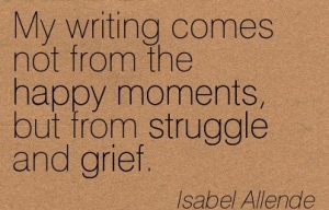 my-writing-comes-not-from-the-happy-moments-but-from-struggle-and-grief-isabel-allende